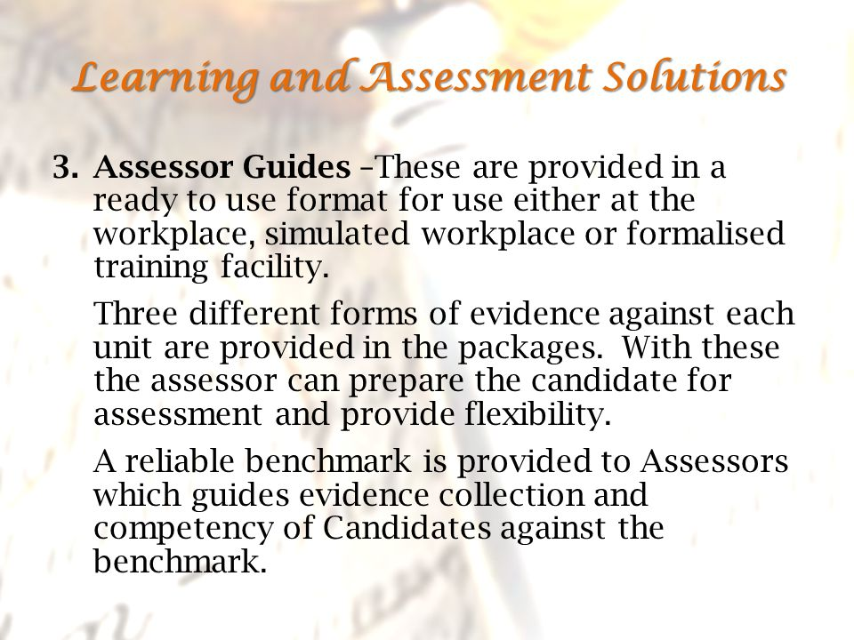 3.Assessor Guides –These are provided in a ready to use format for use either at the workplace, simulated workplace or formalised training facility.
