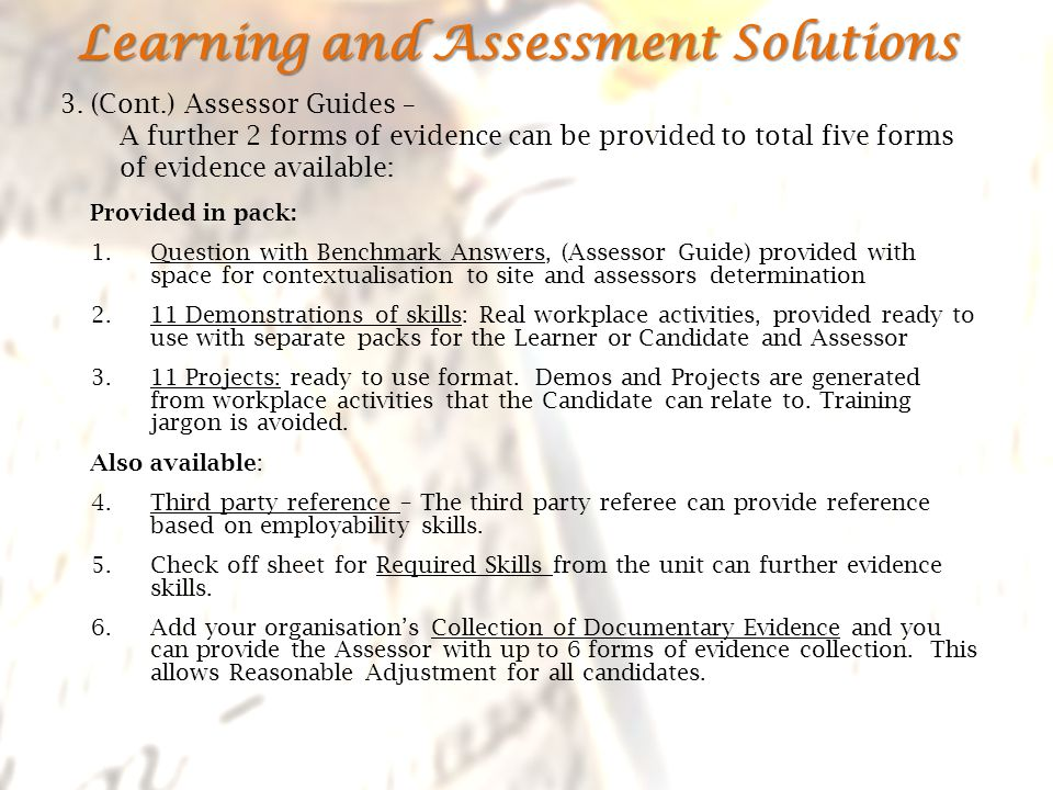 Provided in pack: 1.Question with Benchmark Answers, (Assessor Guide) provided with space for contextualisation to site and assessors determination 2.11 Demonstrations of skills: Real workplace activities, provided ready to use with separate packs for the Learner or Candidate and Assessor 3.11 Projects: ready to use format.
