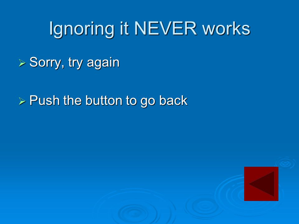 Ignoring it NEVER works  Sorry, try again  Push the button to go back