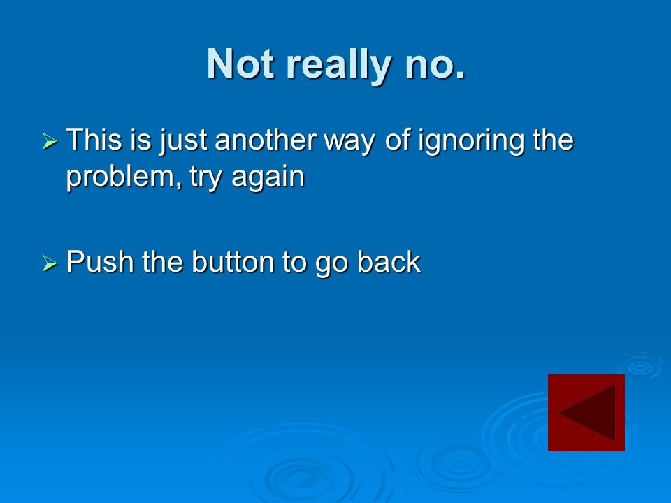 Not really no.  This is just another way of ignoring the problem, try again  Push the button to go back