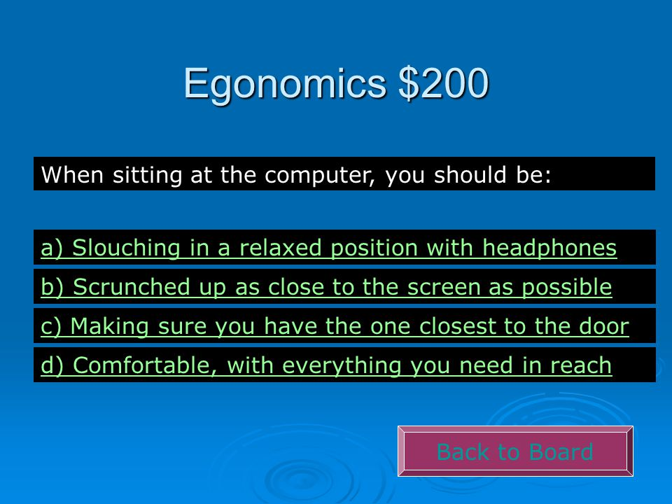 Egonomics $200 Back to Board When sitting at the computer, you should be: a) Slouching in a relaxed position with headphones b) Scrunched up as close to the screen as possible c) Making sure you have the one closest to the door d) Comfortable, with everything you need in reach
