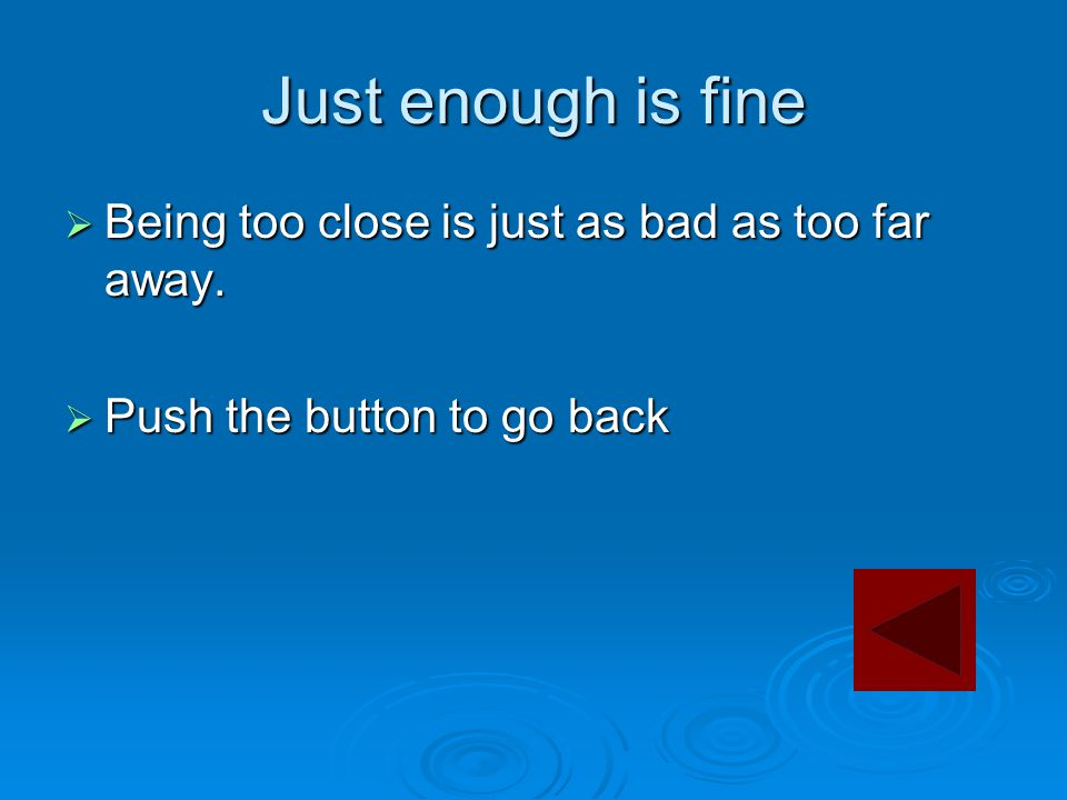 Just enough is fine  Being too close is just as bad as too far away.  Push the button to go back