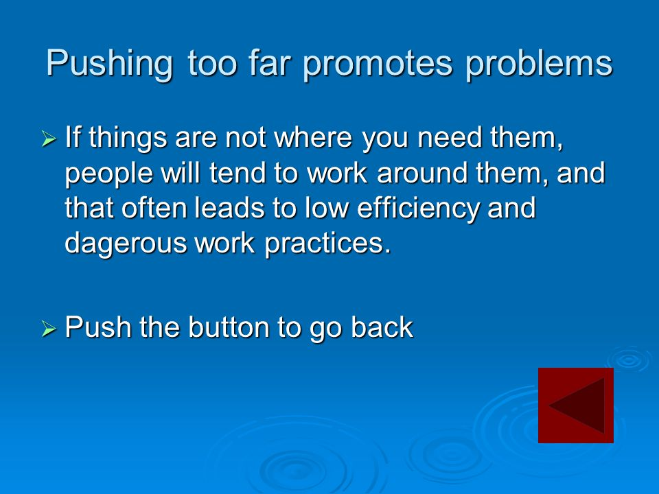 Pushing too far promotes problems  If things are not where you need them, people will tend to work around them, and that often leads to low efficienc