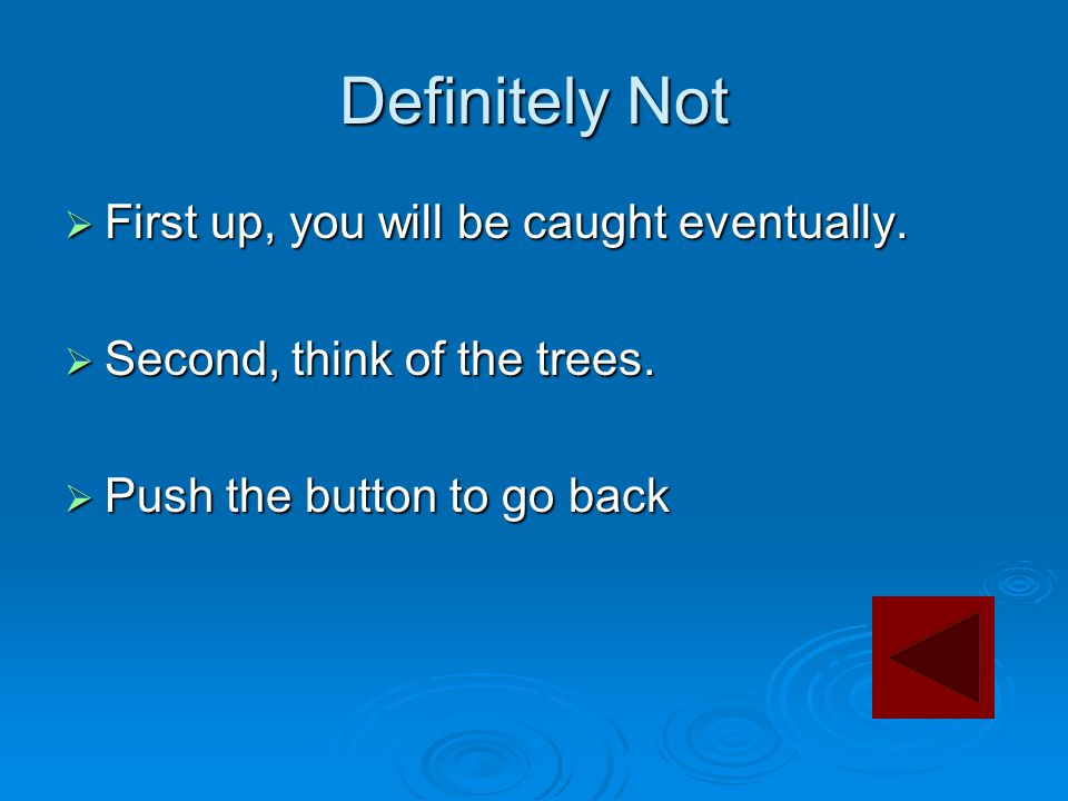 Definitely Not  First up, you will be caught eventually.  Second, think of the trees.  Push the button to go back