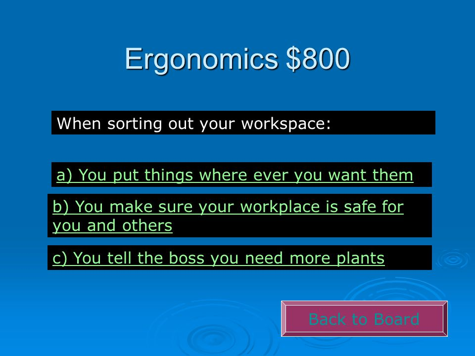 Ergonomics $800 Back to Board When sorting out your workspace: a) You put things where ever you want them b) You make sure your workplace is safe for