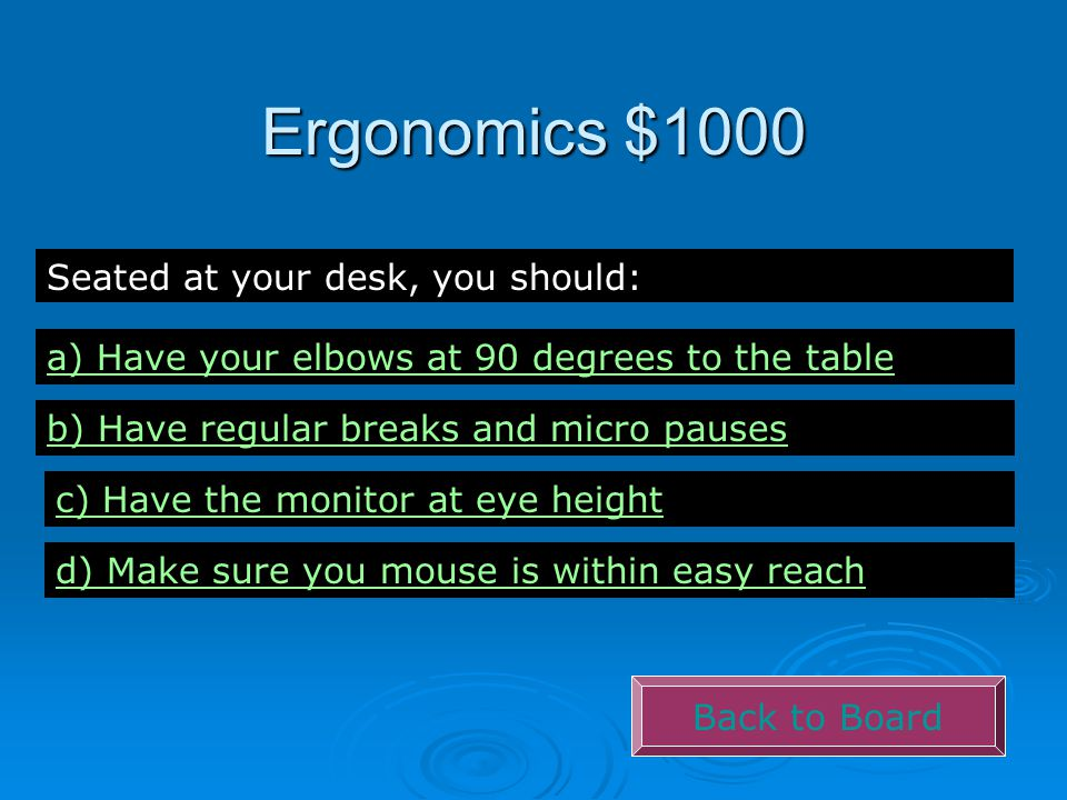 Ergonomics $1000 Back to Board Seated at your desk, you should: a) Have your elbows at 90 degrees to the table b) Have regular breaks and micro pauses c) Have the monitor at eye height d) Make sure you mouse is within easy reach