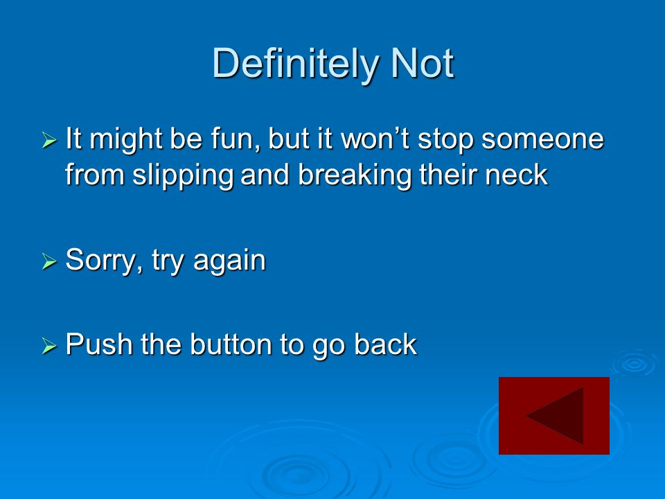 Definitely Not  It might be fun, but it won't stop someone from slipping and breaking their neck  Sorry, try again  Push the button to go back