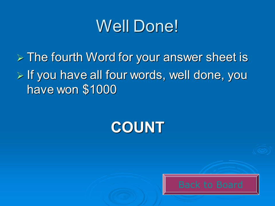 Well Done!  The fourth Word for your answer sheet is  If you have all four words, well done, you have won $1000 COUNT Back to Board