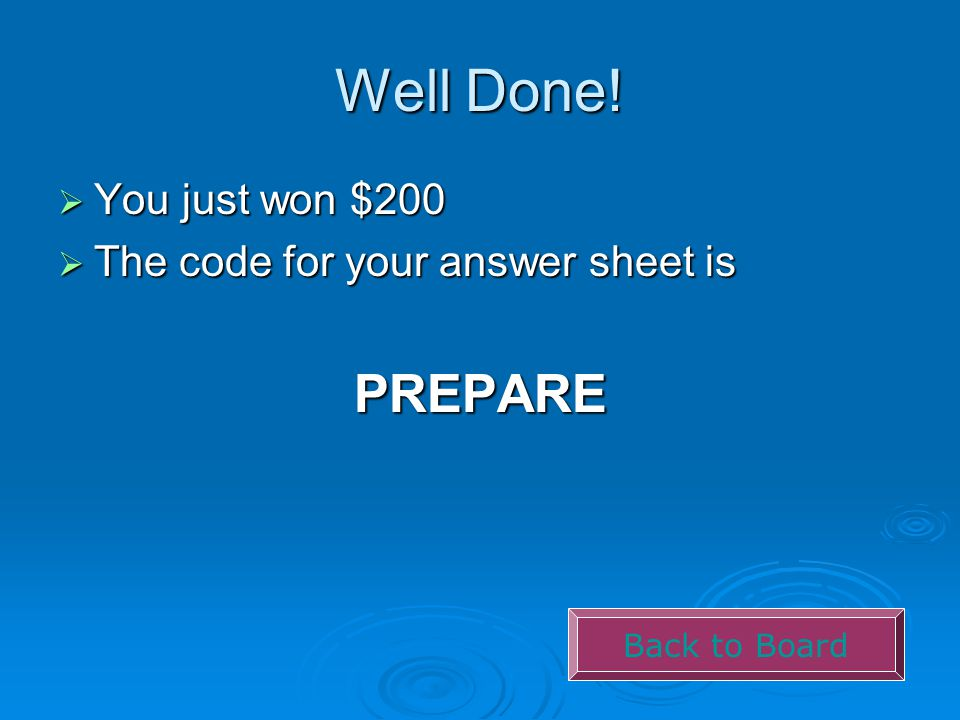 Well Done!  You just won $200  The code for your answer sheet is PREPARE Back to Board