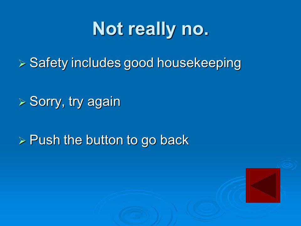 Not really no.  Safety includes good housekeeping  Sorry, try again  Push the button to go back