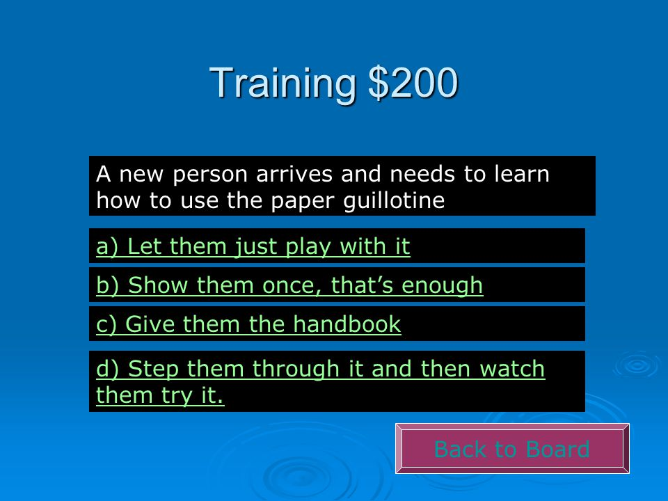 Training $200 Back to Board A new person arrives and needs to learn how to use the paper guillotine a) Let them just play with it b) Show them once, t