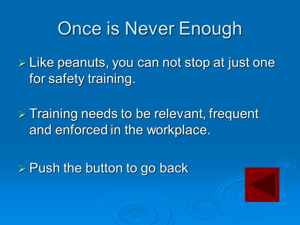 Once is Never Enough  Like peanuts, you can not stop at just one for safety training.  Training needs to be relevant, frequent and enforced in the w