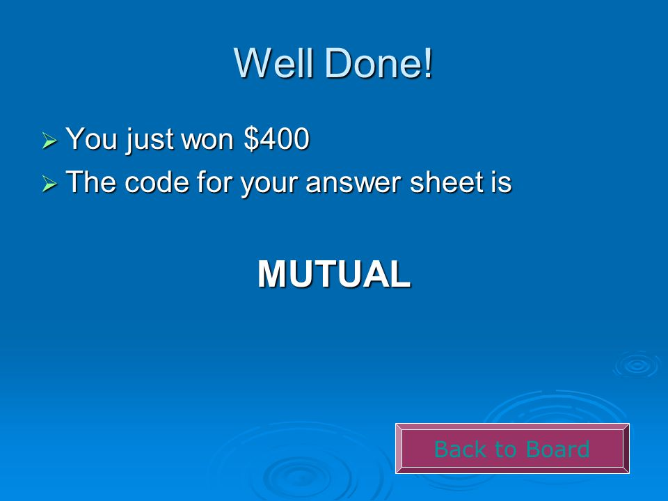 Well Done!  You just won $400  The code for your answer sheet is MUTUAL Back to Board