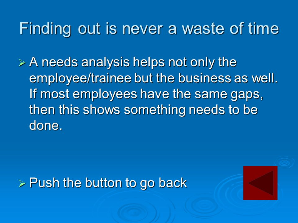 Finding out is never a waste of time  A needs analysis helps not only the employee/trainee but the business as well. If most employees have the same