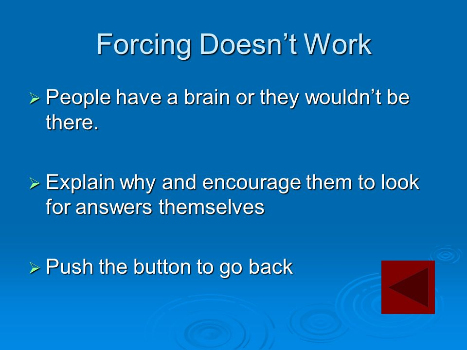 Forcing Doesn't Work  People have a brain or they wouldn't be there.  Explain why and encourage them to look for answers themselves  Push the butto