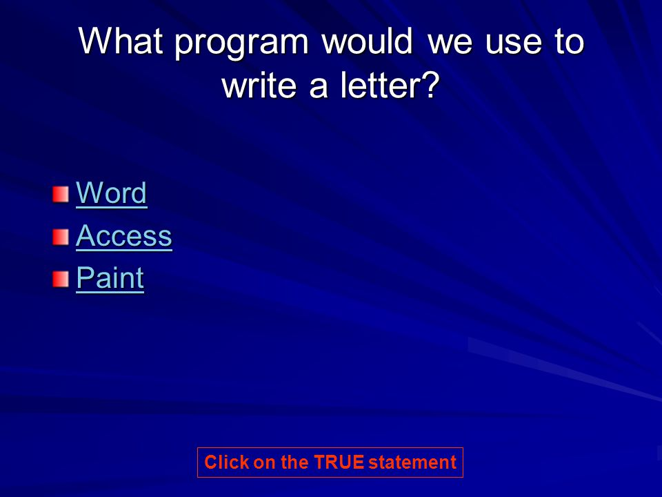 What program would we use to write a letter? Word Access Paint Click on the TRUE statement