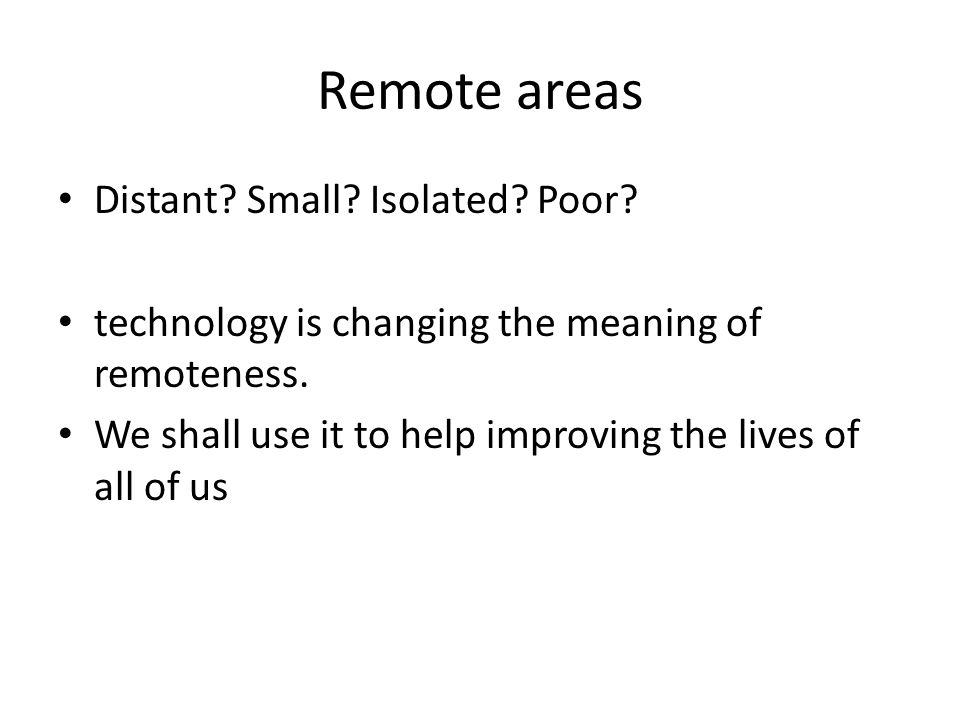 Remote areas Distant? Small? Isolated? Poor? technology is changing the meaning of remoteness. We shall use it to help improving the lives of all of u