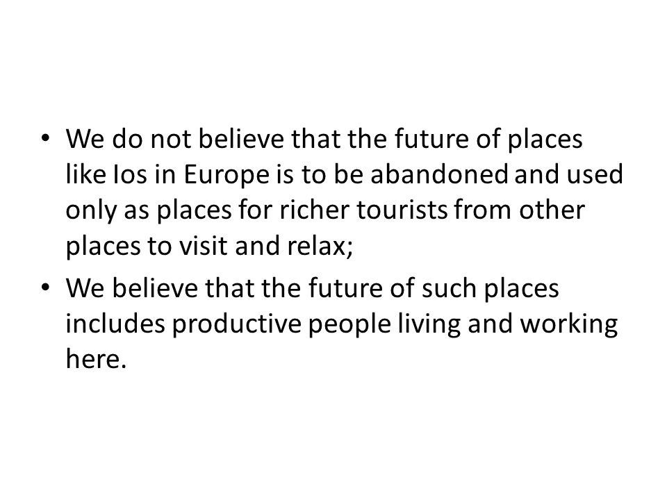 We do not believe that the future of places like Ios in Europe is to be abandoned and used only as places for richer tourists from other places to visit and relax; We believe that the future of such places includes productive people living and working here.