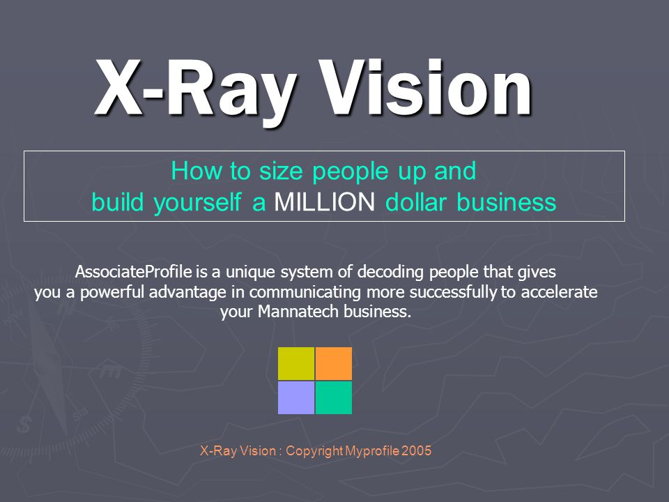 X-Ray Vision X-Ray Vision : Copyright Myprofile 2005 How to size people up and build yourself a MILLION dollar business AssociateProfile is a unique system of decoding people that gives you a powerful advantage in communicating more successfully to accelerate your Mannatech business.