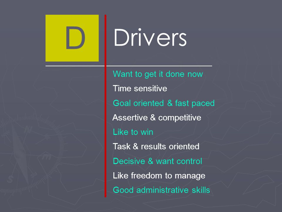 D Drivers Want to get it done now Time sensitive Goal oriented & fast paced Assertive & competitive Like to win Task & results oriented Decisive & want control Like freedom to manage Good administrative skills