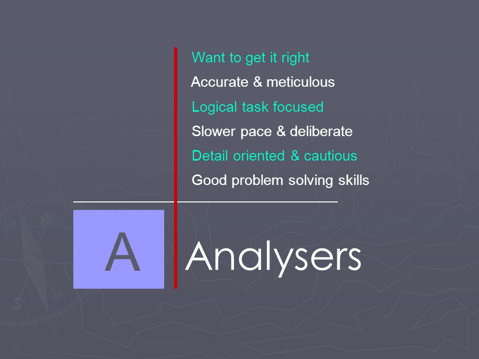 A Analysers Want to get it right Accurate & meticulous Logical task focused Slower pace & deliberate Detail oriented & cautious Good problem solving skills