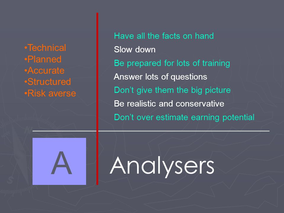 A Analysers Technical Planned Accurate Structured Risk averse Have all the facts on hand Slow down Be prepared for lots of training Answer lots of questions Don't give them the big picture Be realistic and conservative Don't over estimate earning potential