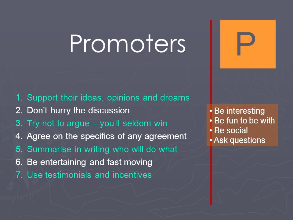 P Promoters 1.Support their ideas, opinions and dreams 2.Don't hurry the discussion 3.Try not to argue – you'll seldom win 4.Agree on the specifics of any agreement 5.Summarise in writing who will do what 6.Be entertaining and fast moving 7.Use testimonials and incentives Be interesting Be fun to be with Be social Ask questions