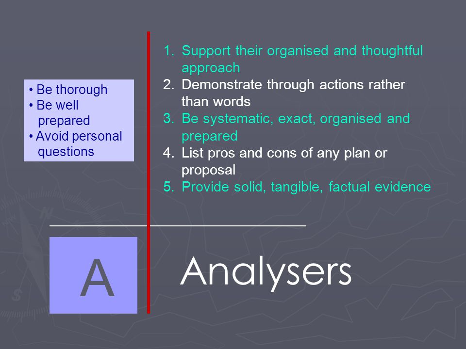 A Analysers 1.Support their organised and thoughtful approach 2.Demonstrate through actions rather than words 3.Be systematic, exact, organised and prepared 4.List pros and cons of any plan or proposal 5.Provide solid, tangible, factual evidence Be thorough Be well prepared Avoid personal questions