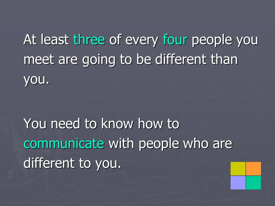 At least three of every four people you meet are going to be different than you.