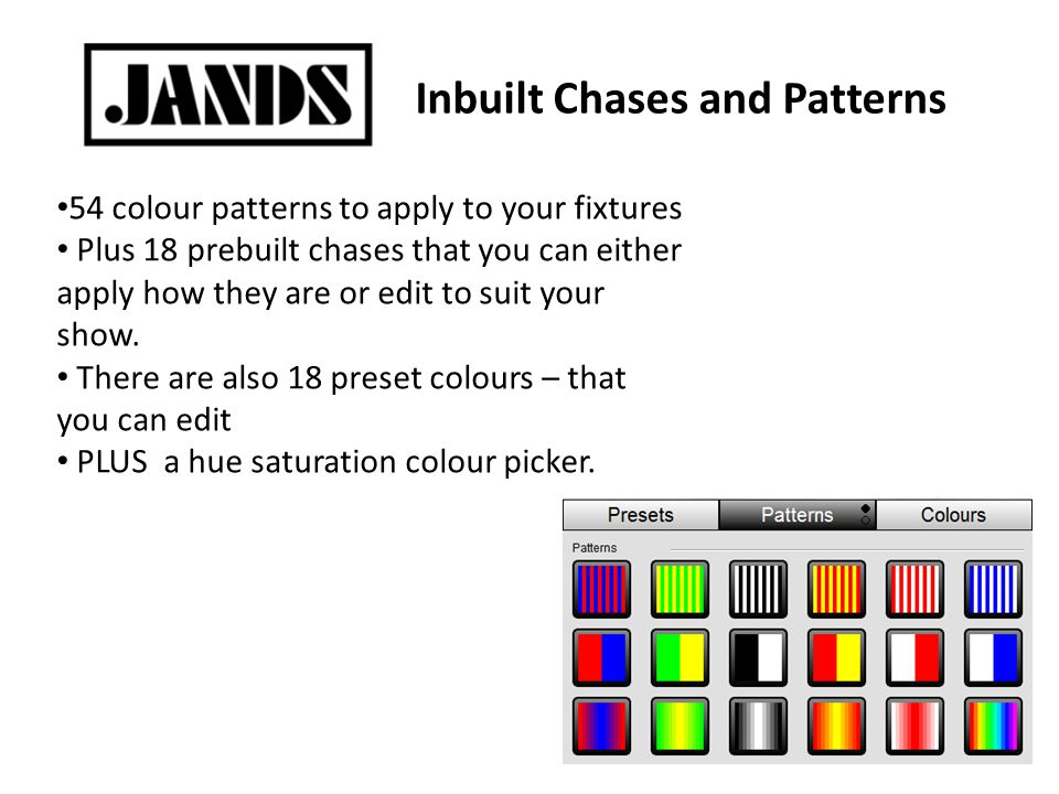 Inbuilt Chases and Patterns 54 colour patterns to apply to your fixtures Plus 18 prebuilt chases that you can either apply how they are or edit to suit your show.