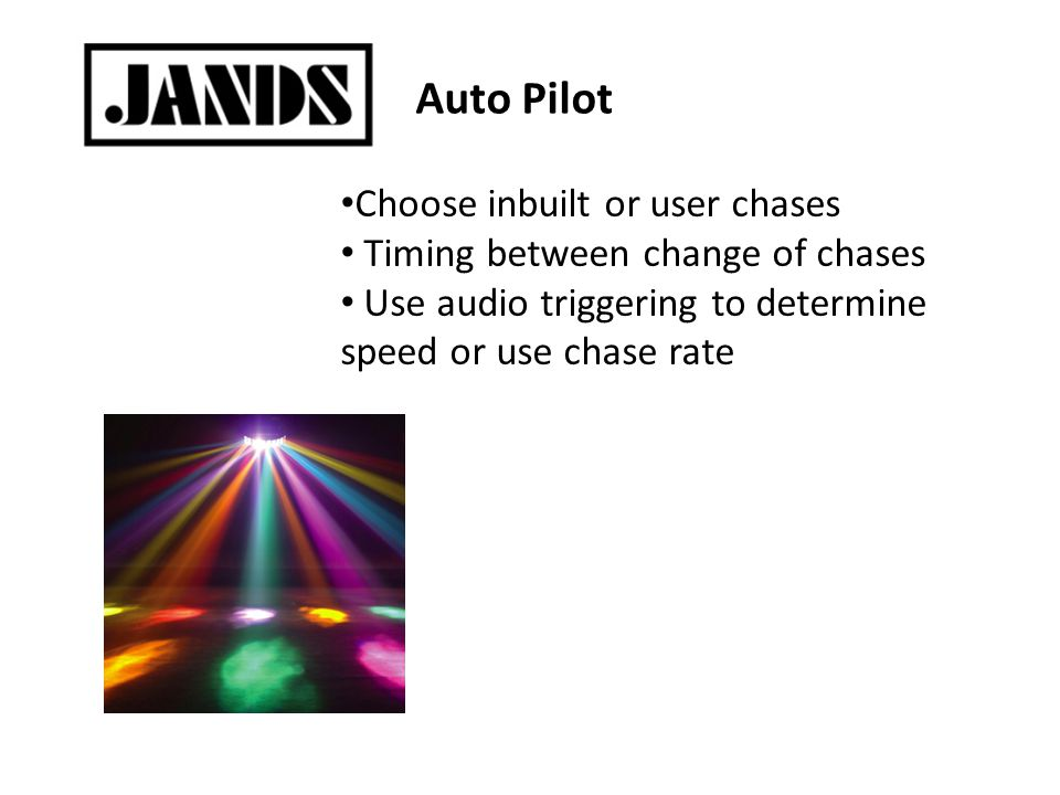 Auto Pilot Choose inbuilt or user chases Timing between change of chases Use audio triggering to determine speed or use chase rate
