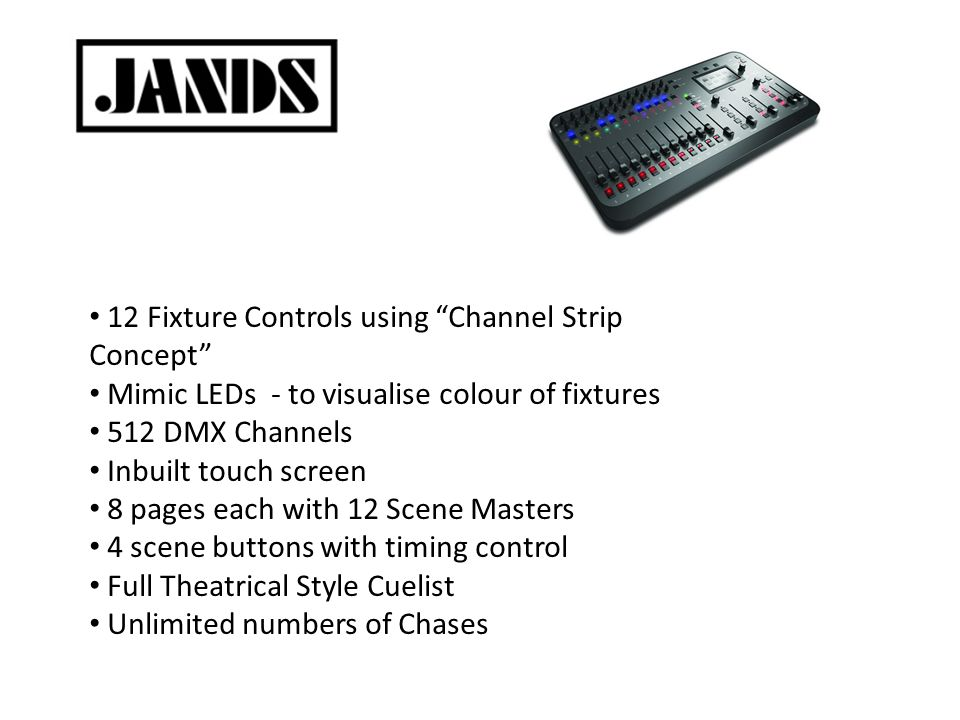 12 Fixture Controls using Channel Strip Concept Mimic LEDs - to visualise colour of fixtures 512 DMX Channels Inbuilt touch screen 8 pages each with 12 Scene Masters 4 scene buttons with timing control Full Theatrical Style Cuelist Unlimited numbers of Chases