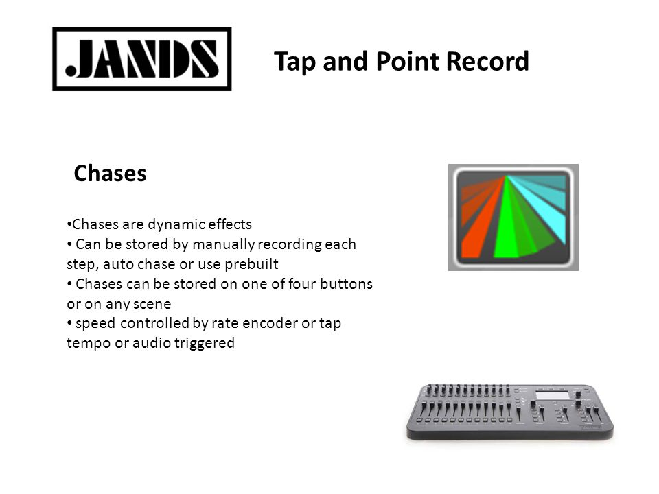 Tap and Point Record Chases are dynamic effects Can be stored by manually recording each step, auto chase or use prebuilt Chases can be stored on one of four buttons or on any scene speed controlled by rate encoder or tap tempo or audio triggered Chases