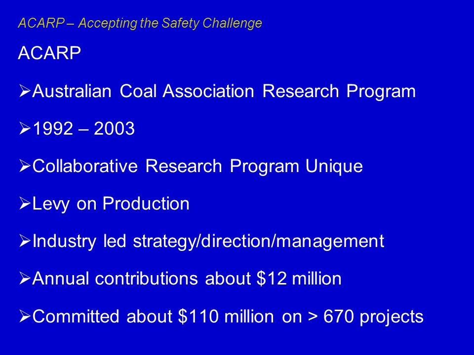 ACARP – Accepting the Safety Challenge ACARP  Australian Coal Association Research Program  1992 – 2003  Collaborative Research Program Unique  Levy on Production  Industry led strategy/direction/management  Annual contributions about $12 million  Committed about $110 million on > 670 projects