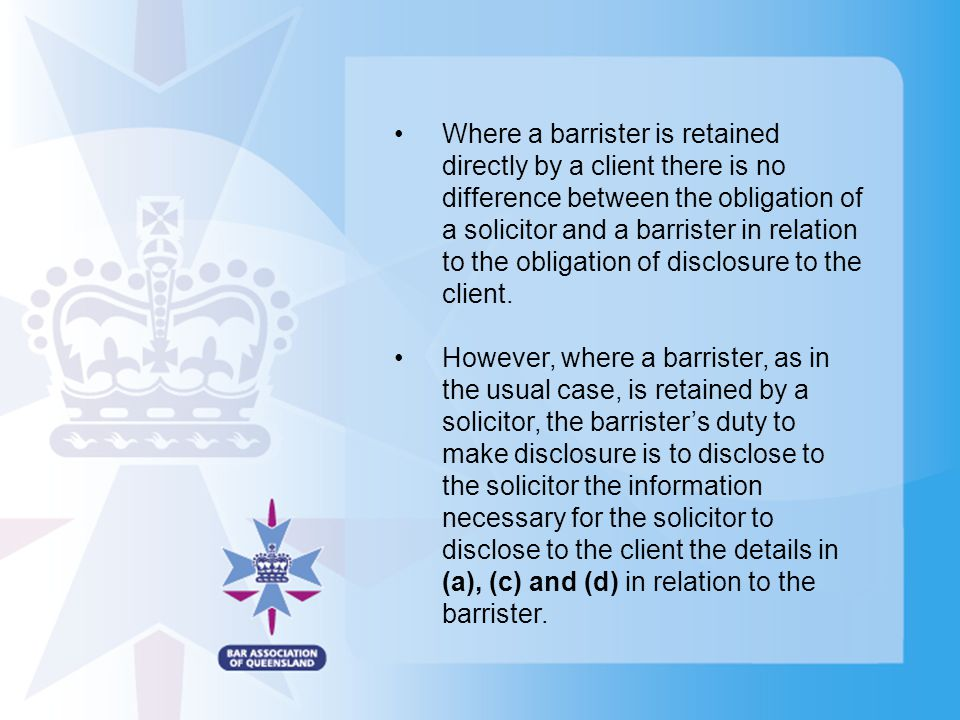 Where a barrister is retained directly by a client there is no difference between the obligation of a solicitor and a barrister in relation to the obligation of disclosure to the client.