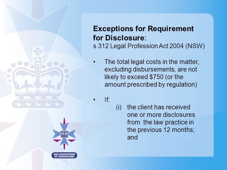 Exceptions for Requirement for Disclosure: s 312 Legal Profession Act 2004 (NSW) The total legal costs in the matter, excluding disbursements, are not likely to exceed $750 (or the amount prescribed by regulation) If: (i) the client has received one or more disclosures from the law practice in the previous 12 months; and