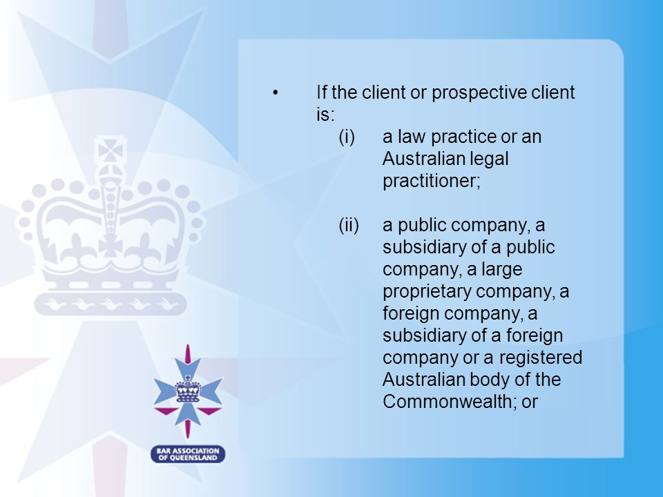 If the client or prospective client is: (i)a law practice or an Australian legal practitioner; (ii)a public company, a subsidiary of a public company, a large proprietary company, a foreign company, a subsidiary of a foreign company or a registered Australian body of the Commonwealth; or