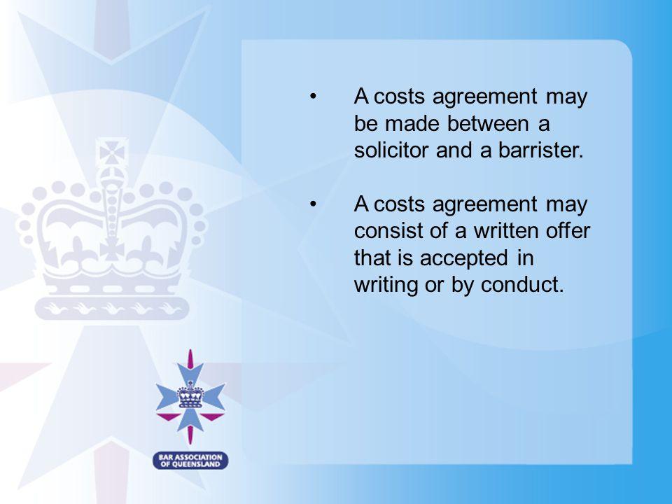A costs agreement may be made between a solicitor and a barrister. A costs agreement may consist of a written offer that is accepted in writing or by