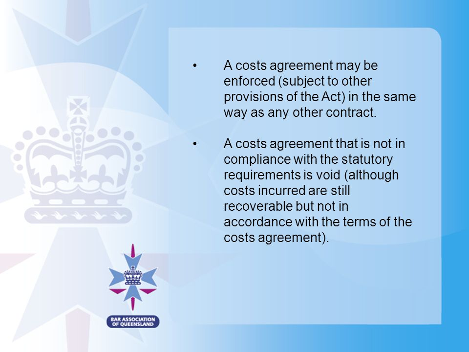 A costs agreement may be enforced (subject to other provisions of the Act) in the same way as any other contract. A costs agreement that is not in com