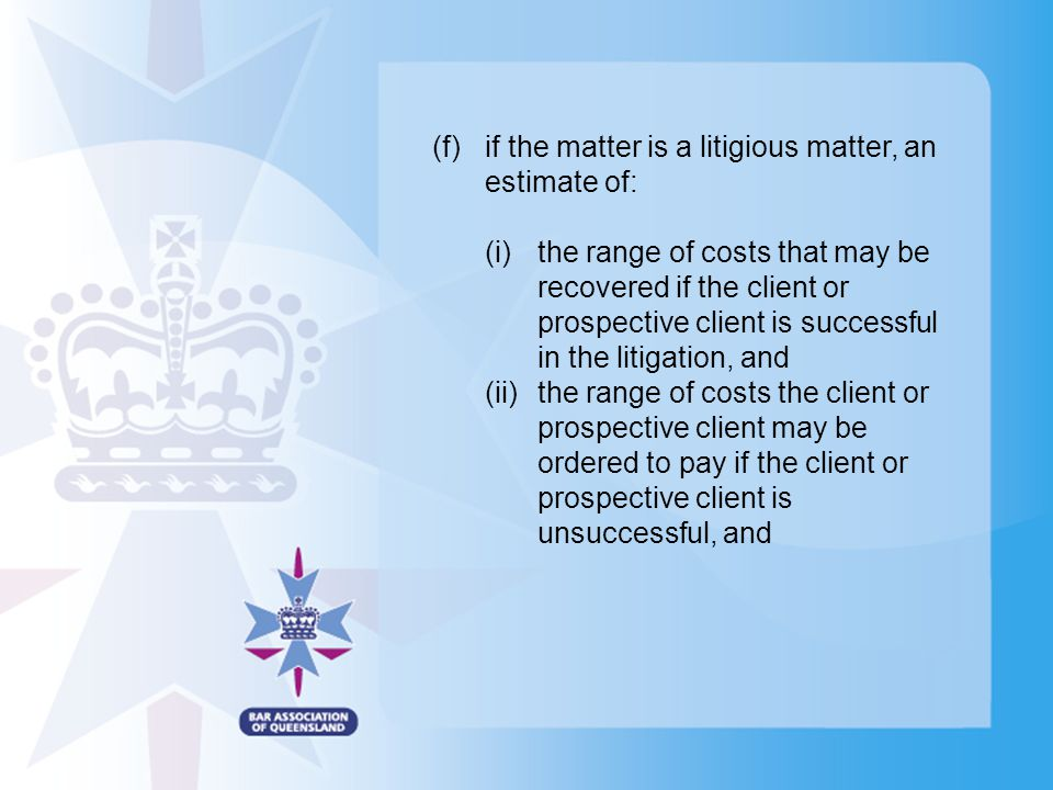(f)if the matter is a litigious matter, an estimate of: (i)the range of costs that may be recovered if the client or prospective client is successful in the litigation, and (ii)the range of costs the client or prospective client may be ordered to pay if the client or prospective client is unsuccessful, and