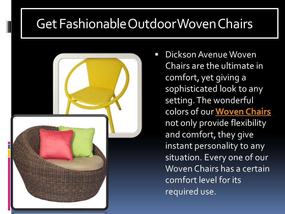 Get Fashionable Outdoor Woven Chairs  Dickson Avenue Woven Chairs are the ultimate in comfort, yet giving a sophisticated look to any setting.