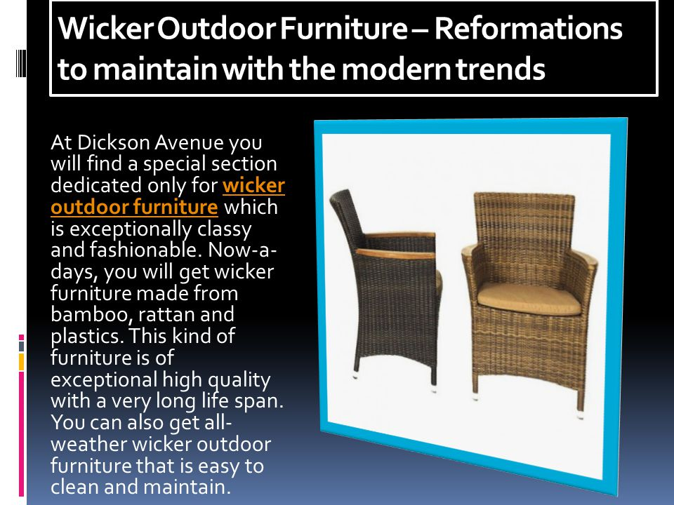 Wicker Outdoor Furniture – Reformations to maintain with the modern trends At Dickson Avenue you will find a special section dedicated only for wicker outdoor furniture which is exceptionally classy and fashionable.