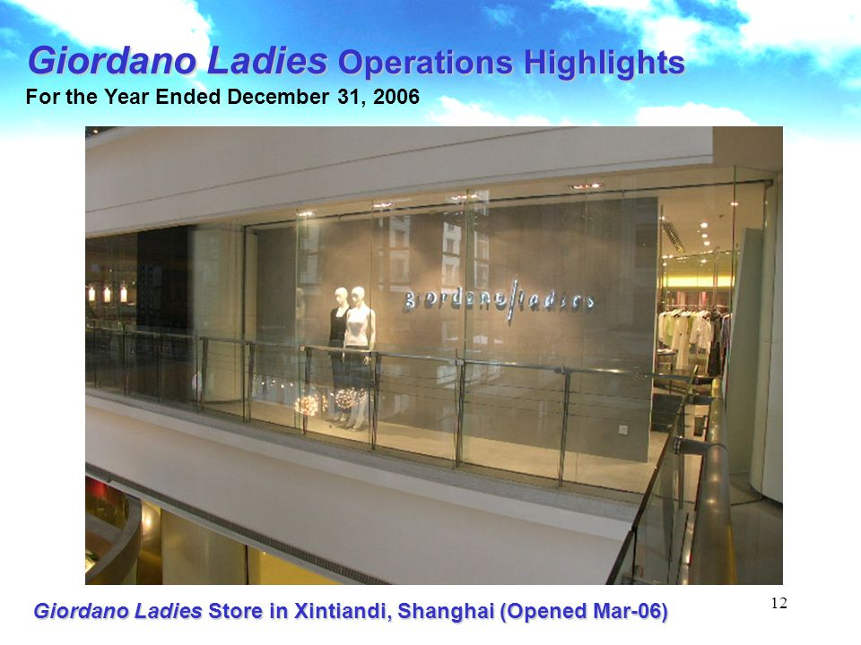 12 Giordano Ladies Store in Xintiandi, Shanghai (Opened Mar-06) Giordano Ladies Operations Highlights For the Year Ended December 31, 2006