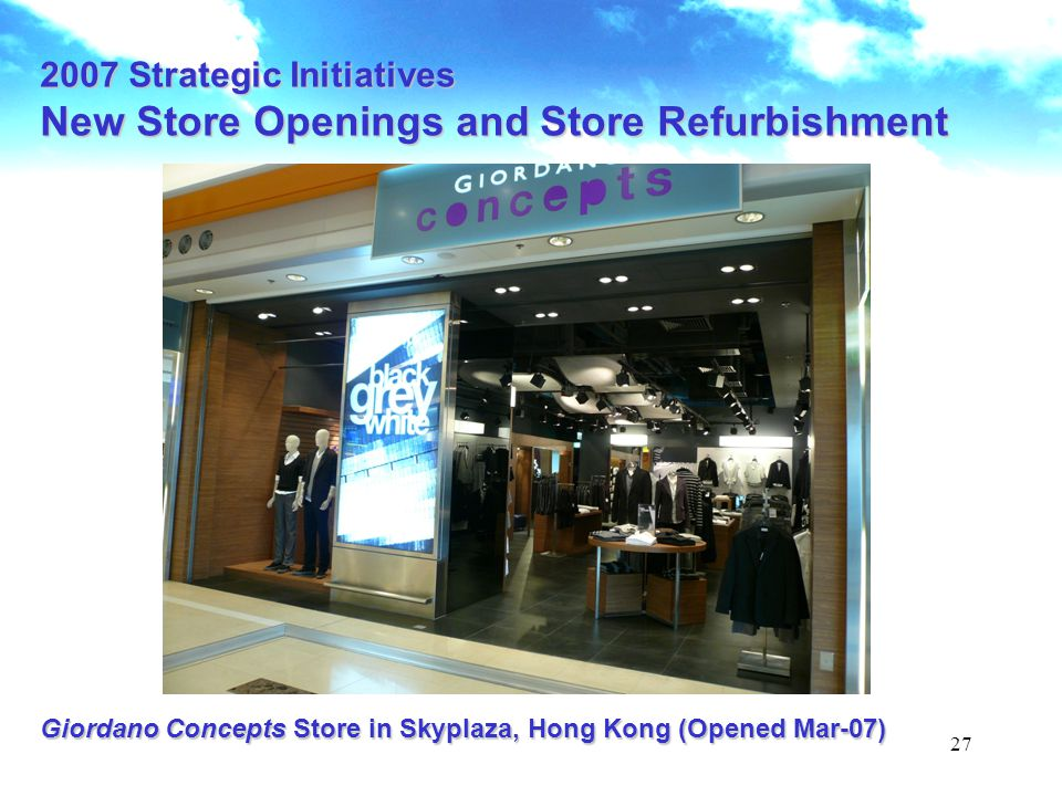 27 Giordano Concepts Store in Skyplaza, Hong Kong (Opened Mar-07) 2007 Strategic Initiatives New Store Openings and Store Refurbishment