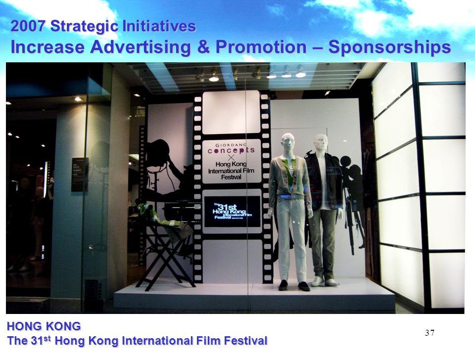 37 2007 Strategic Initiatives Increase Advertising & Promotion – Sponsorships HONG KONG The 31 st Hong Kong International Film Festival