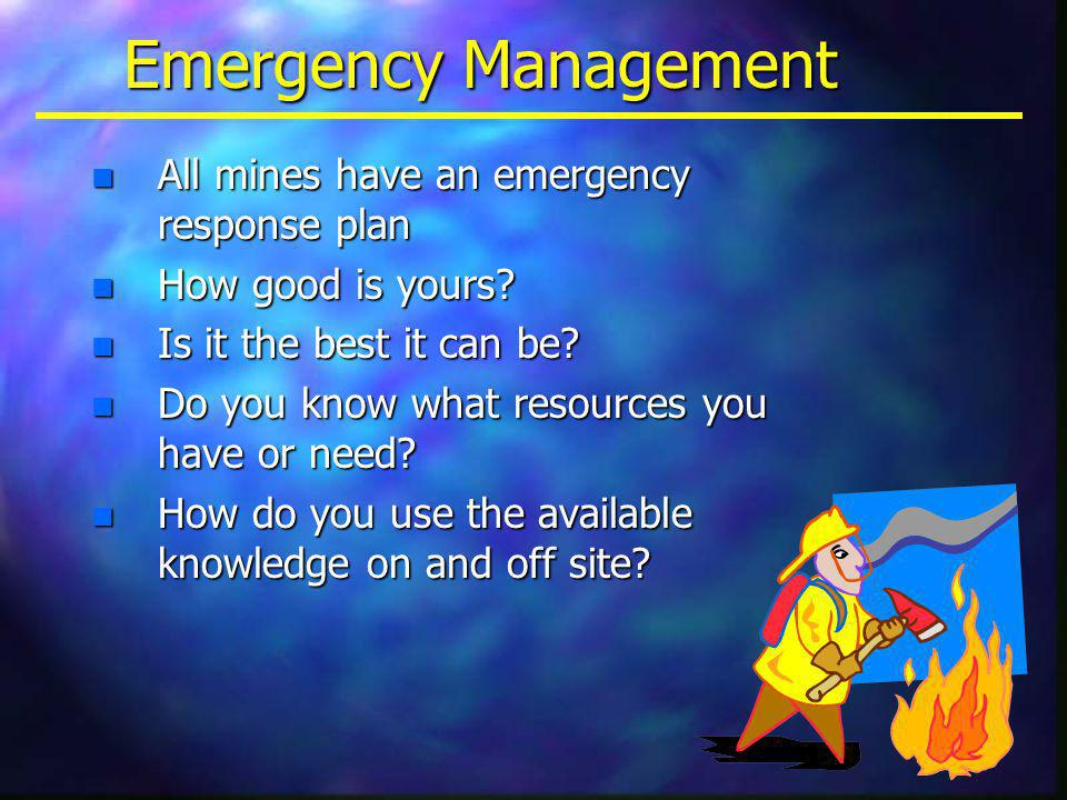 Emergency Management n All mines have an emergency response plan n How good is yours.