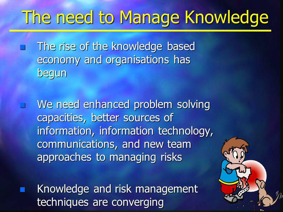 The need to Manage Knowledge n The rise of the knowledge based economy and organisations has begun n We need enhanced problem solving capacities, better sources of information, information technology, communications, and new team approaches to managing risks n Knowledge and risk management techniques are converging