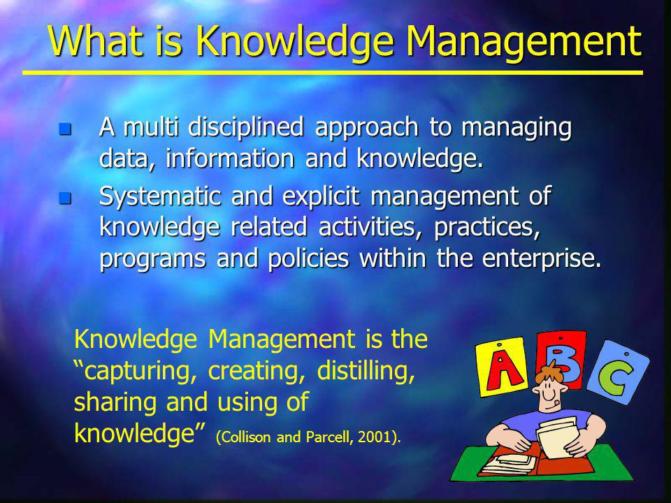 What is Knowledge Management n A multi disciplined approach to managing data, information and knowledge.