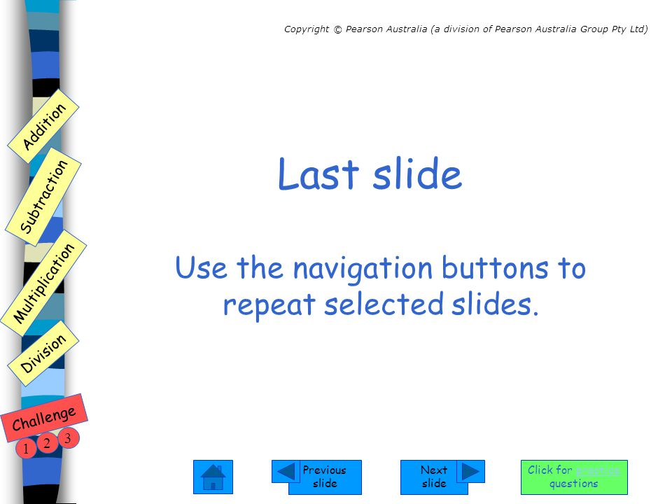 Next slide Previous slide Addition Subtraction Multiplication Copyright © Pearson Australia (a division of Pearson Australia Group Pty Ltd) Division Challenge 1 2 3 Click for practice questions Last slide Use the navigation buttons to repeat selected slides.