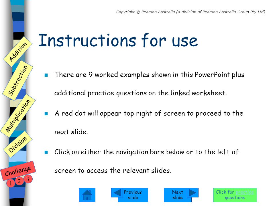 Next slide Previous slide Addition Subtraction Multiplication Copyright © Pearson Australia (a division of Pearson Australia Group Pty Ltd) Division Challenge 1 2 3 Click for practice questions 1.